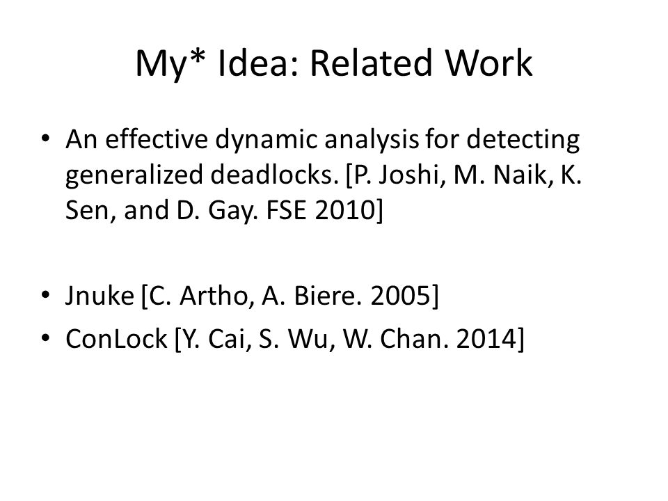 My* Idea: Related Work An effective dynamic analysis for detecting generalized deadlocks. [P. Joshi, M. Naik, K. Sen, and D. Gay. FSE 2010]